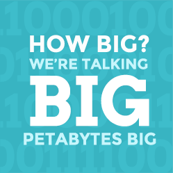 How big? We're talking BIG. Petabytes big.